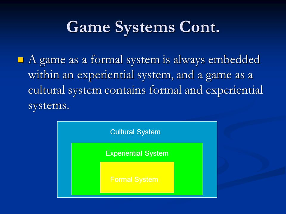 Game Systems Cont. A game as a formal system is always embedded within an experiential system, and a game as a cultural system contains formal and exp