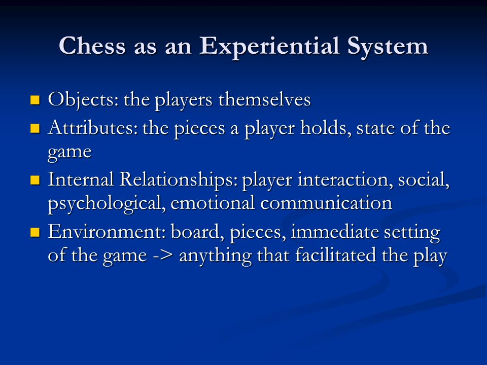 Chess as an Experiential System Objects: the players themselves Objects: the players themselves Attributes: the pieces a player holds, state of the ga