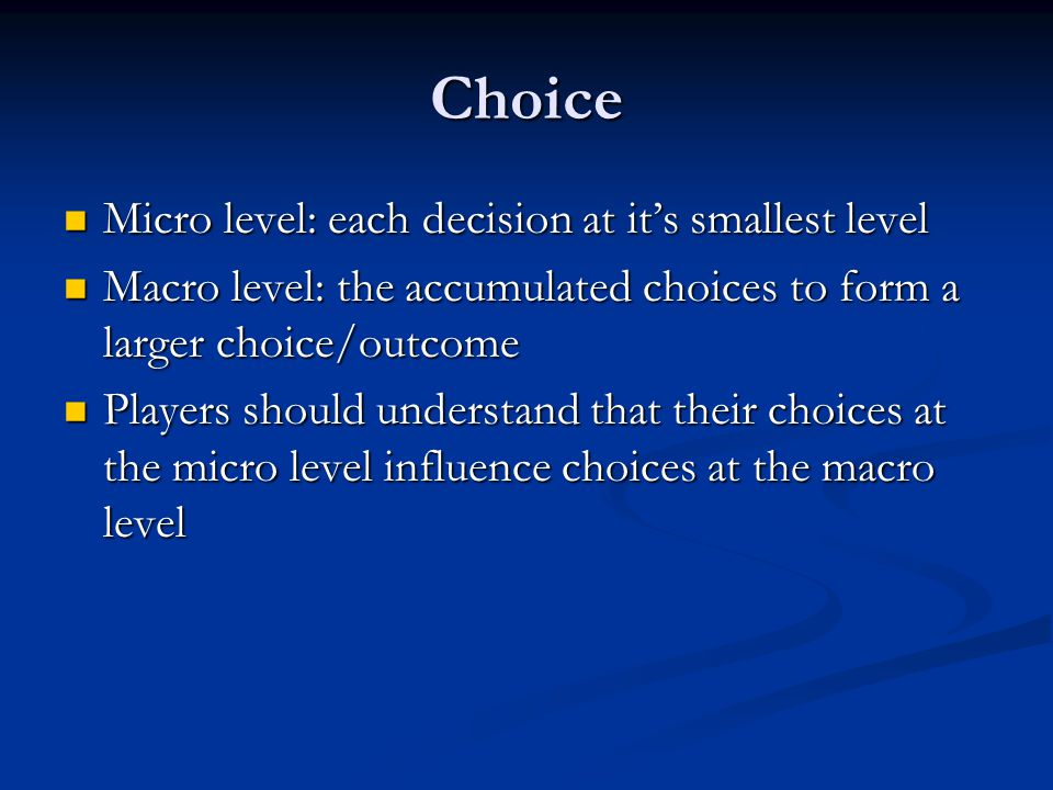 Choice Micro level: each decision at it's smallest level Micro level: each decision at it's smallest level Macro level: the accumulated choices to for