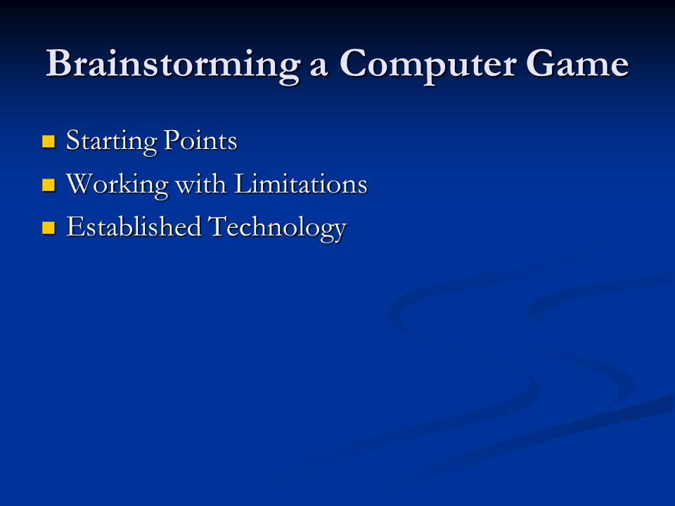 Brainstorming a Computer Game Starting Points Starting Points Working with Limitations Working with Limitations Established Technology Established Tec