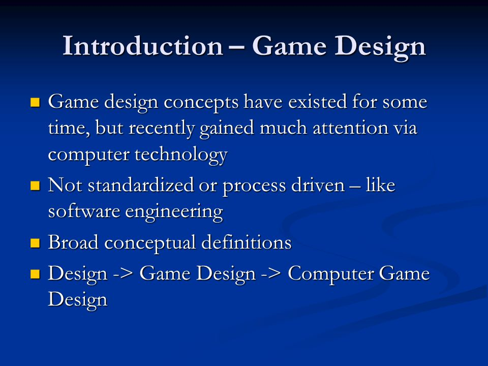 Introduction – Game Design Game design concepts have existed for some time, but recently gained much attention via computer technology Game design con