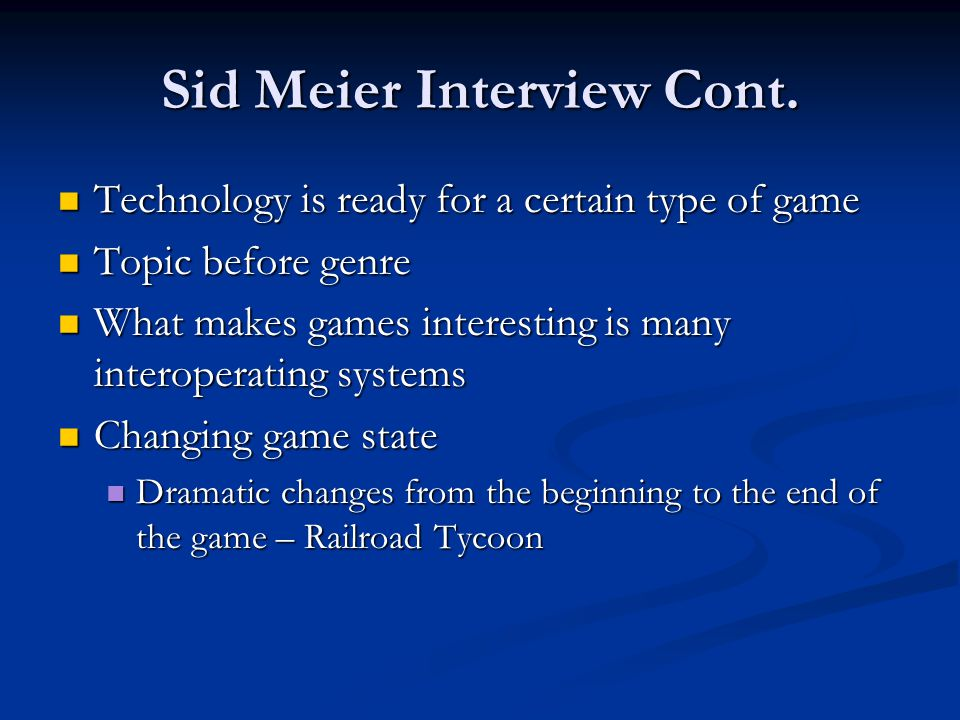 Sid Meier Interview Cont. Technology is ready for a certain type of game Technology is ready for a certain type of game Topic before genre Topic befor