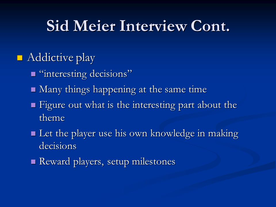 "Sid Meier Interview Cont. Addictive play Addictive play ""interesting decisions"" ""interesting decisions"" Many things happening at the same time Many th"