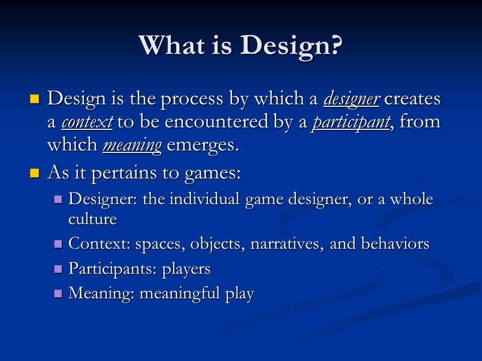 What is Design? Design is the process by which a designer creates a context to be encountered by a participant, from which meaning emerges. Design is