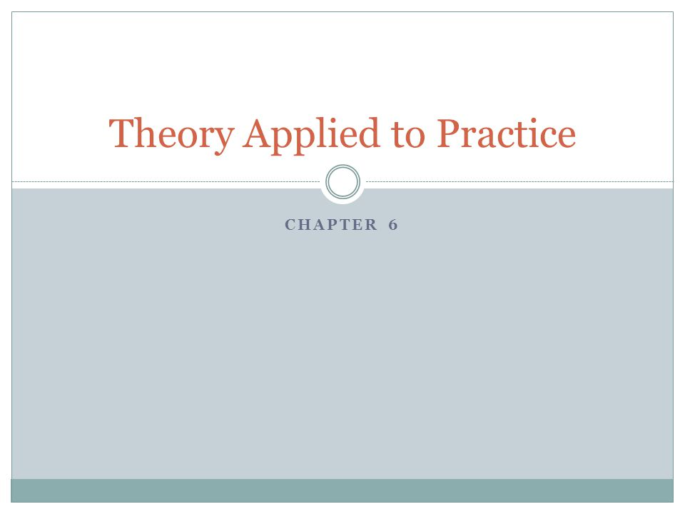 CHAPTER 6 Theory Applied to Practice