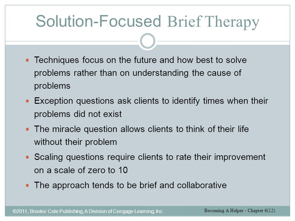Solution-Focused Brief Therapy ©2011, Brooks/ Cole Publishing, A Division of Cengage Learning, Inc. Techniques focus on the future and how best to sol