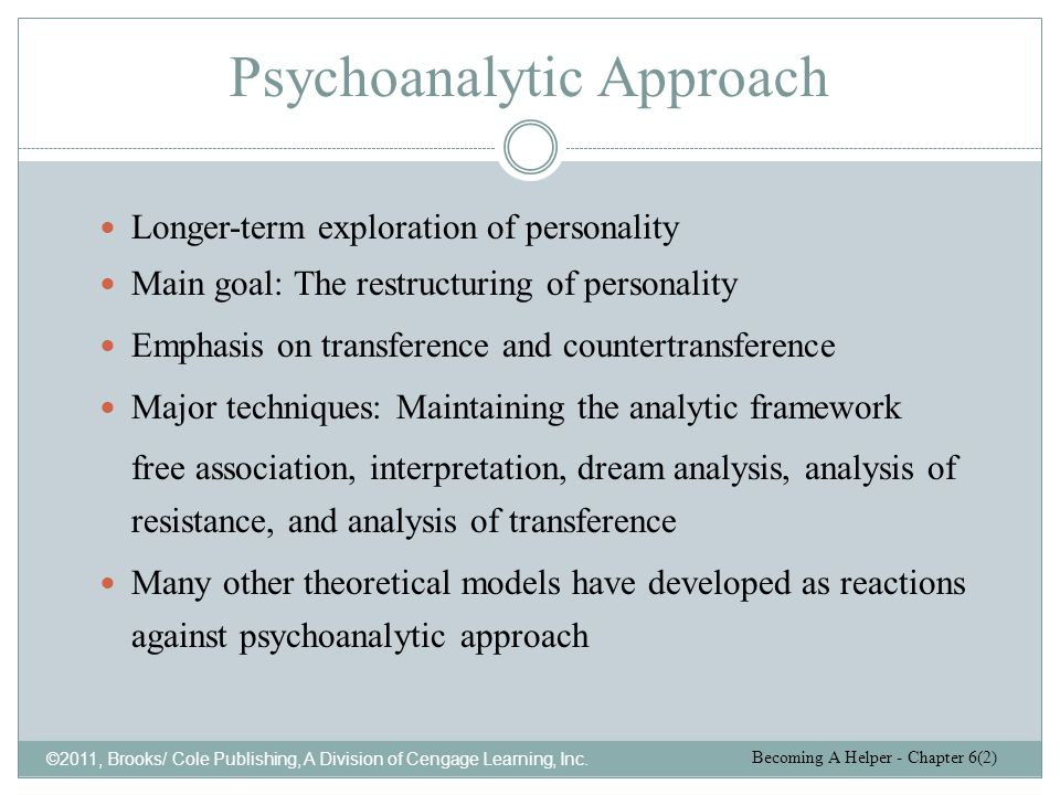 Psychoanalytic Approach ©2011, Brooks/ Cole Publishing, A Division of Cengage Learning, Inc. Longer-term exploration of personality Main goal: The res