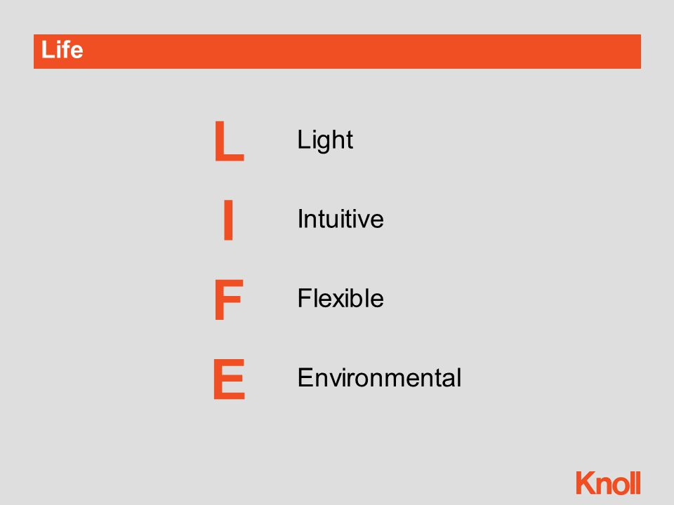 Life ChairExperiential  The chair behaves as an extension of the body—no need to think about it  Life is innovatively designed for automatic and simple adjustments  Life supports and invigorates the user both aesthetically and functionally Life is intuitive, innovative and dynamic