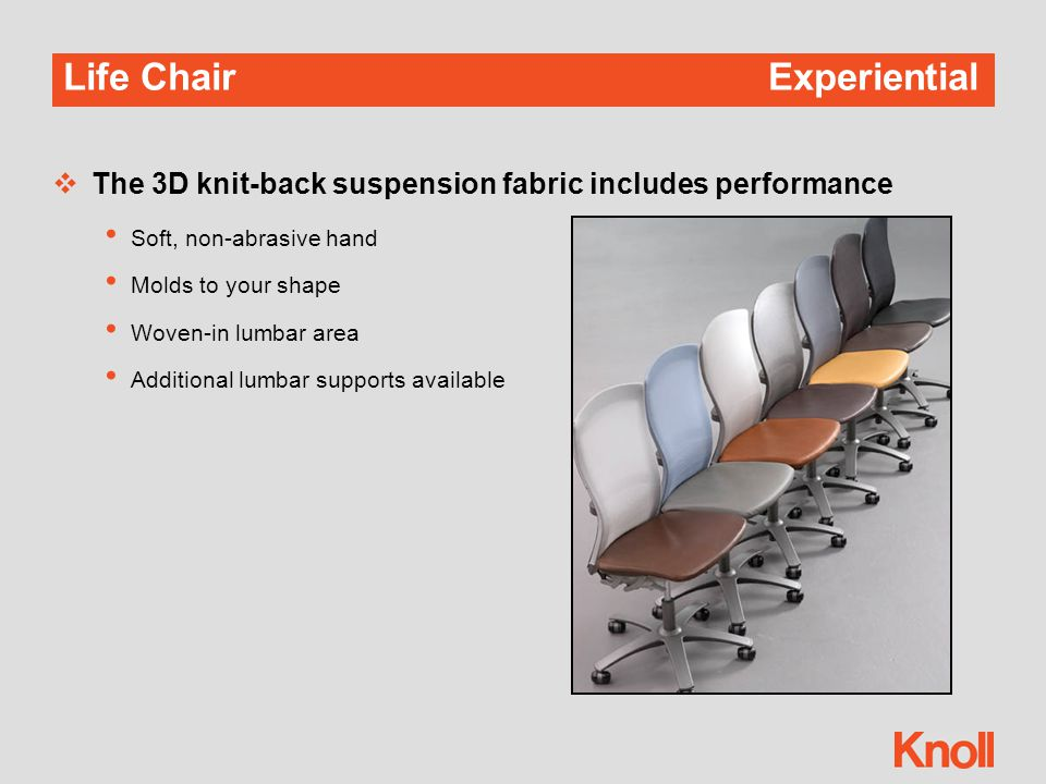 Life Chair Experiential  The 3D knit-back suspension fabric includes performance Soft, non-abrasive hand Molds to your shape Woven-in lumbar area Additional lumbar supports available