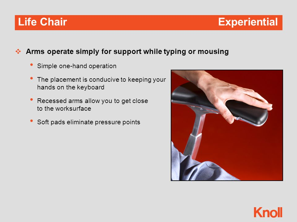 Life Chair Experiential  Arms operate simply for support while typing or mousing Simple one-hand operation The placement is conducive to keeping your hands on the keyboard Recessed arms allow you to get close to the worksurface Soft pads eliminate pressure points