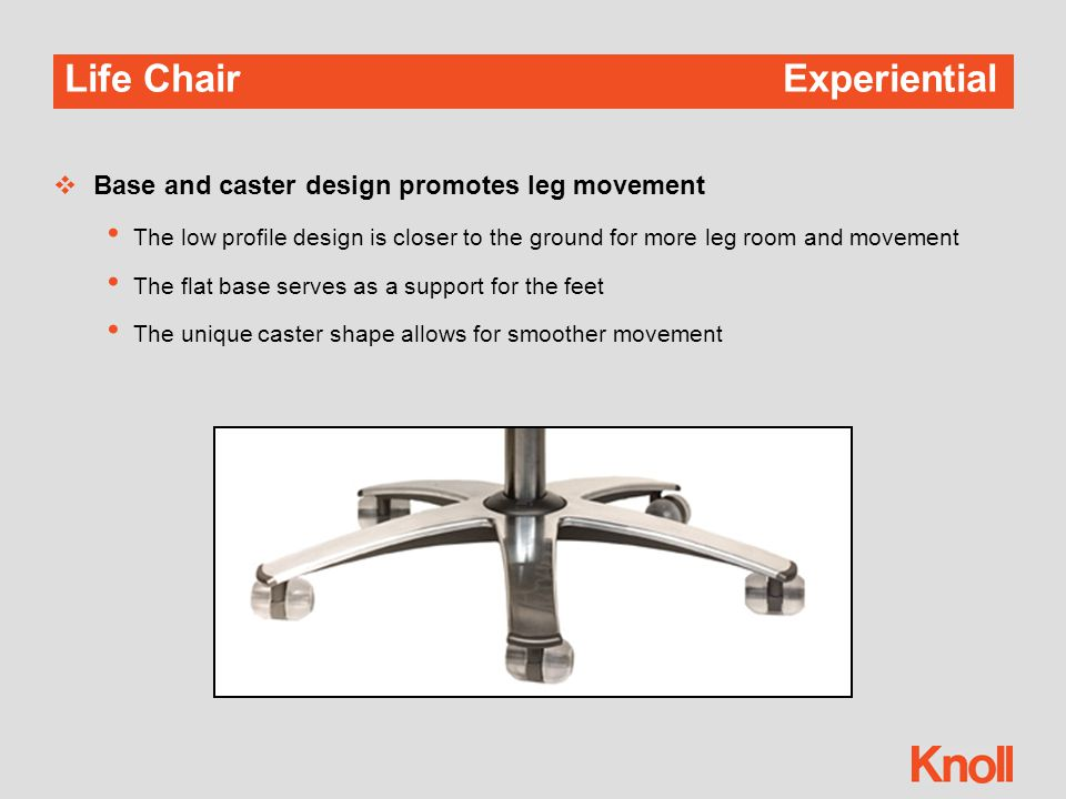 Life Chair Experiential  Base and caster design promotes leg movement The low profile design is closer to the ground for more leg room and movement The flat base serves as a support for the feet The unique caster shape allows for smoother movement