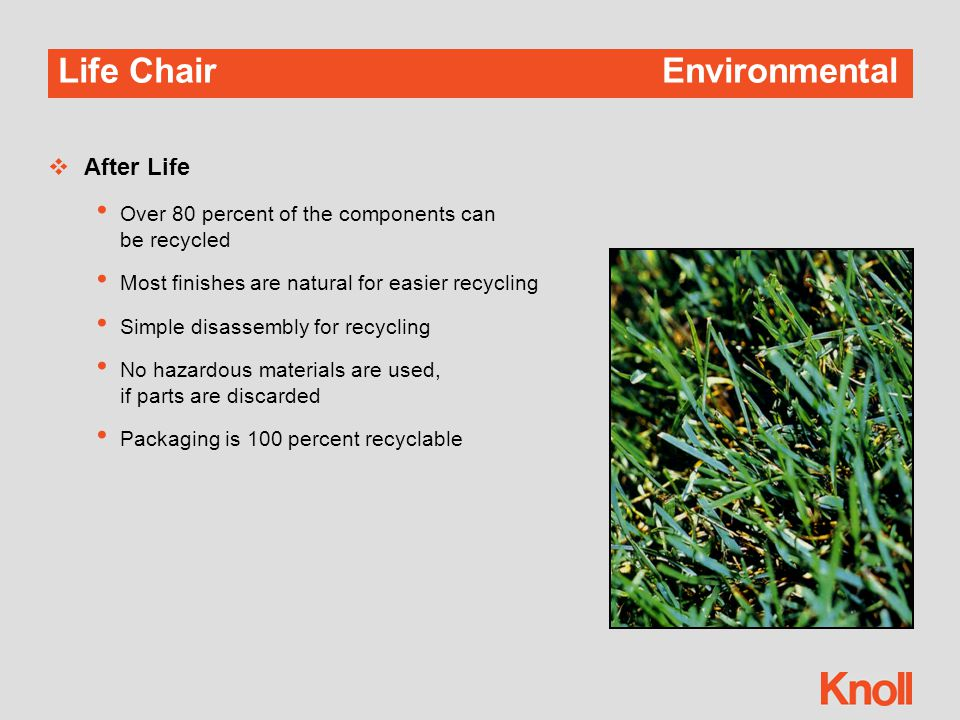 Life ChairEnvironmental  After Life Over 80 percent of the components can be recycled Most finishes are natural for easier recycling Simple disassembly for recycling No hazardous materials are used, if parts are discarded Packaging is 100 percent recyclable