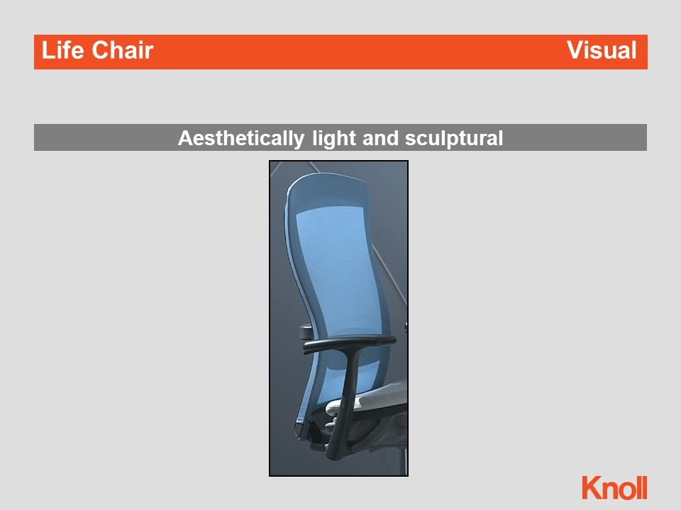 Life Chair Experiential Auto-balanced tension  Tension adjustment occurs automatically  Your body mass loads the springs in the chair and acts as a counter- balance when reclining Or set your own preference