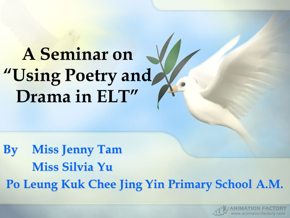 A Seminar on Using Poetry and Drama in ELT By Miss Jenny Tam Miss Silvia Yu Po Leung Kuk Chee Jing Yin Primary School A.M.