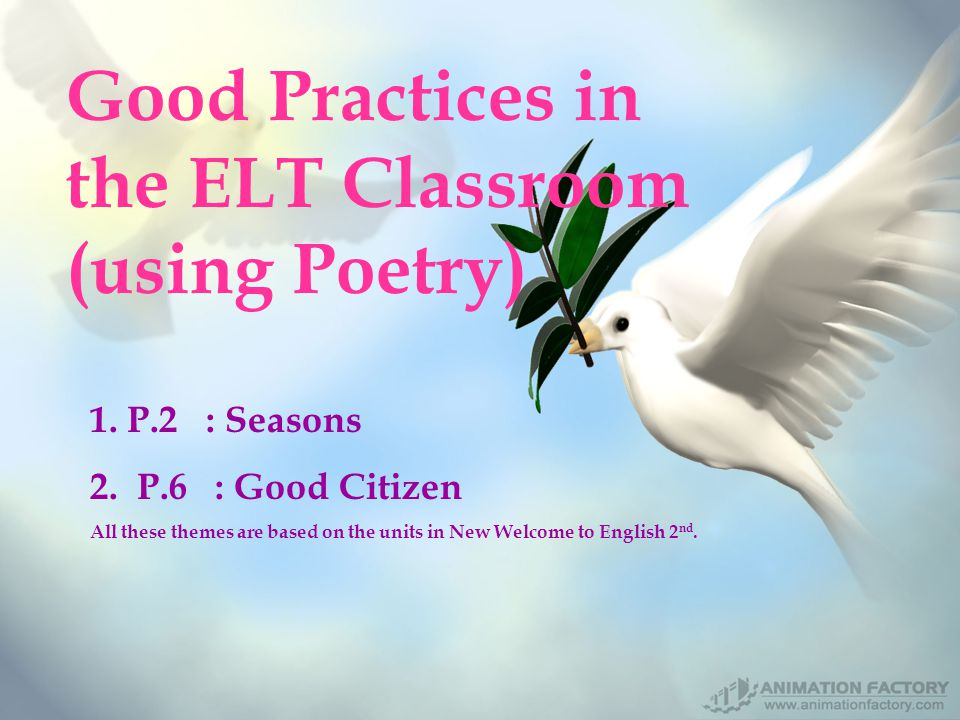 1. P.2 : Seasons 2. P.6 : Good Citizen All these themes are based on the units in New Welcome to English 2 nd. Good Practices in the ELT Classroom (us