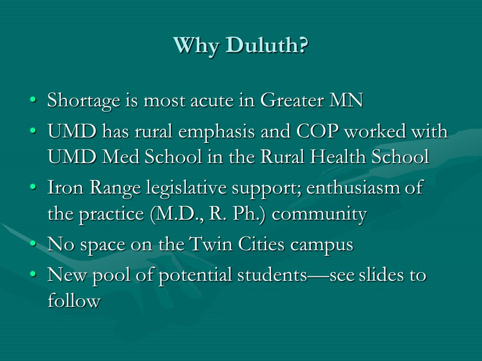 Why Duluth? Shortage is most acute in Greater MNShortage is most acute in Greater MN UMD has rural emphasis and COP worked with UMD Med School in the