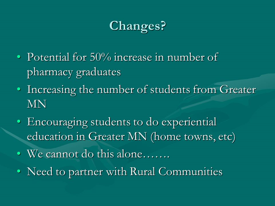 Changes? Potential for 50% increase in number of pharmacy graduatesPotential for 50% increase in number of pharmacy graduates Increasing the number of