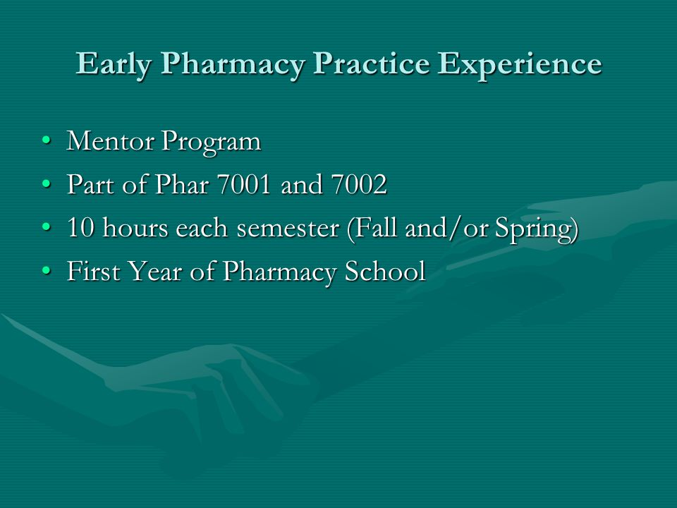 Early Pharmacy Practice Experience Mentor ProgramMentor Program Part of Phar 7001 and 7002Part of Phar 7001 and 7002 10 hours each semester (Fall and/