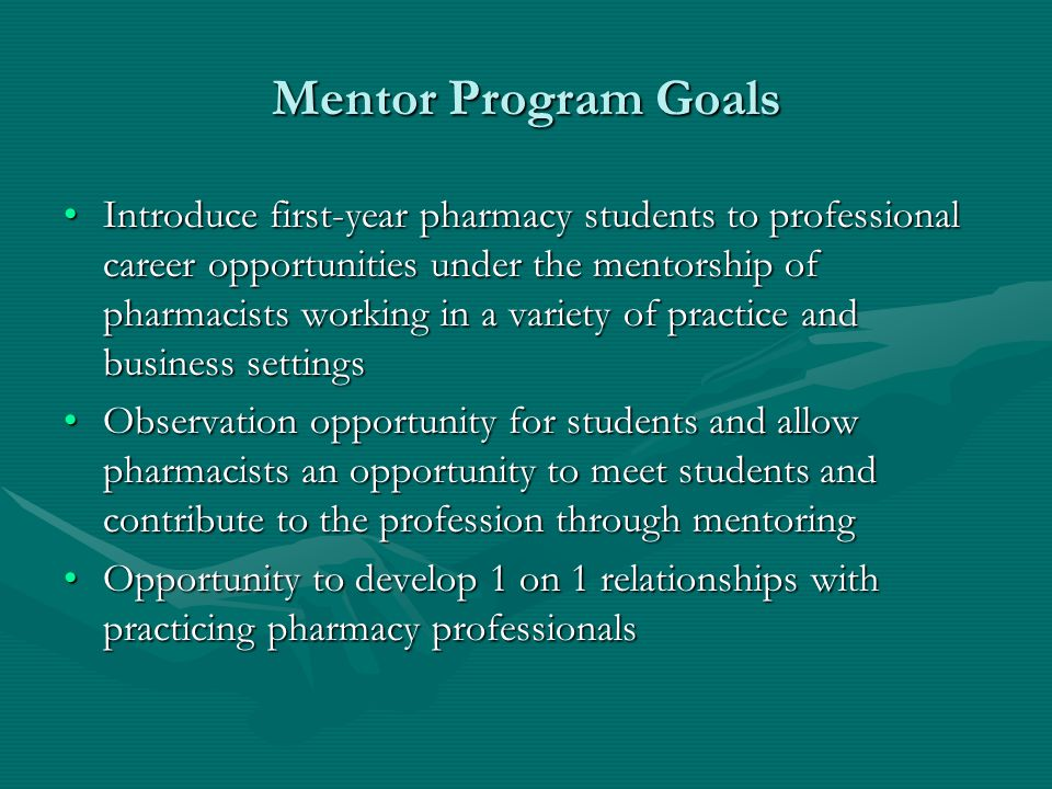 Mentor Program Goals Introduce first-year pharmacy students to professional career opportunities under the mentorship of pharmacists working in a vari