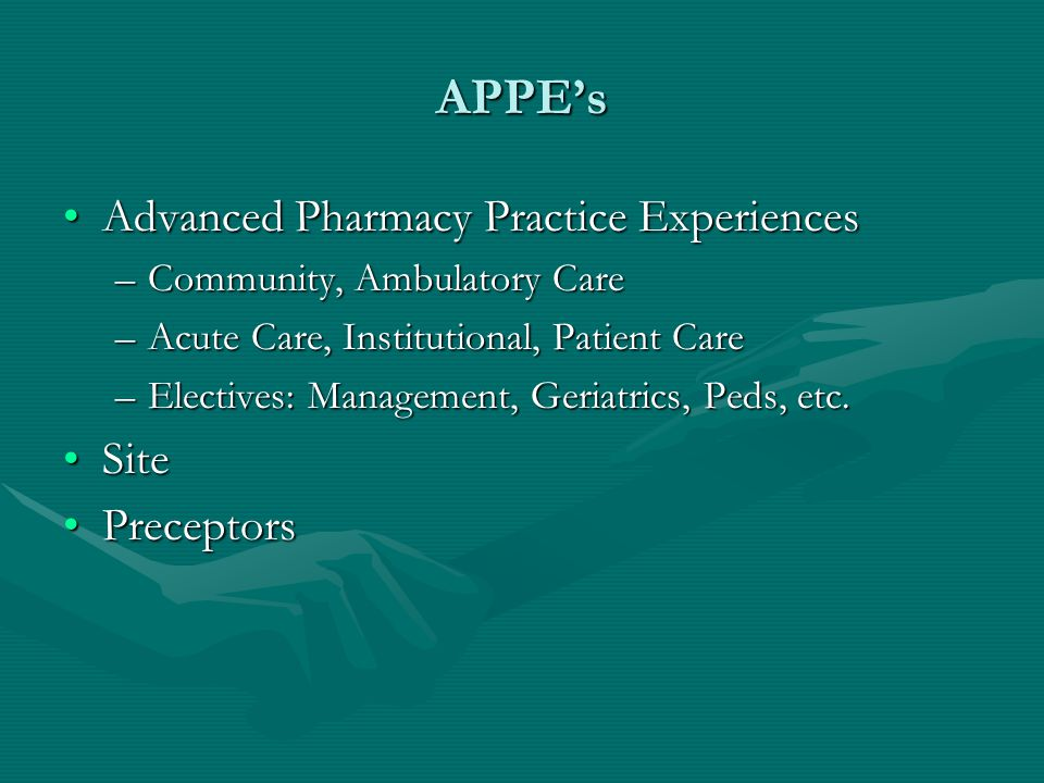 APPE's Advanced Pharmacy Practice ExperiencesAdvanced Pharmacy Practice Experiences –Community, Ambulatory Care –Acute Care, Institutional, Patient Ca