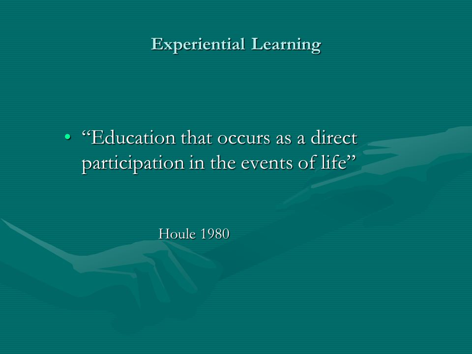"""Experiential Learning """"Education that occurs as a direct participation in the events of life""""""""Education that occurs as a direct participation in the e"""