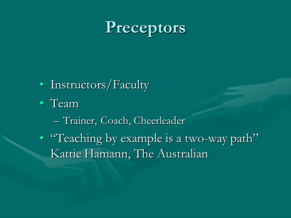 """Preceptors Instructors/FacultyInstructors/Faculty TeamTeam –Trainer, Coach, Cheerleader """"Teaching by example is a two-way path"""" Kattie Hamann, The Aus"""