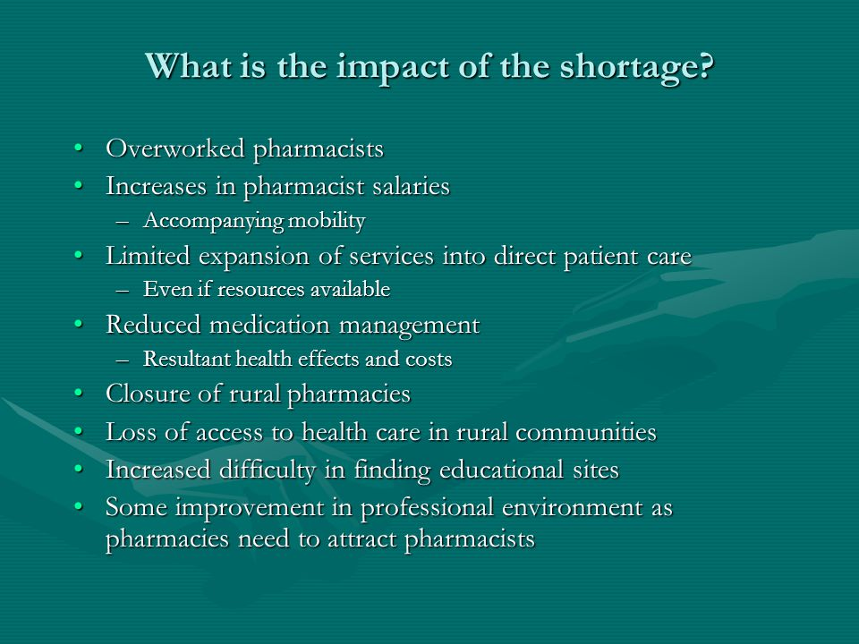 What is the impact of the shortage? Overworked pharmacistsOverworked pharmacists Increases in pharmacist salariesIncreases in pharmacist salaries –Acc