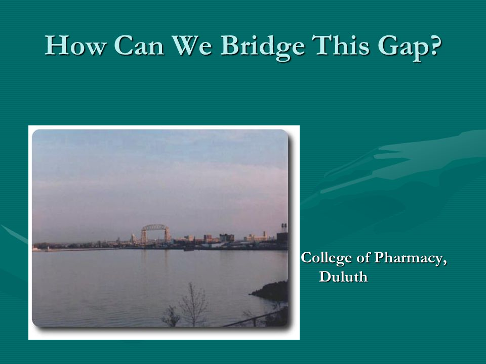 How Can We Bridge This Gap? College of Pharmacy, Duluth