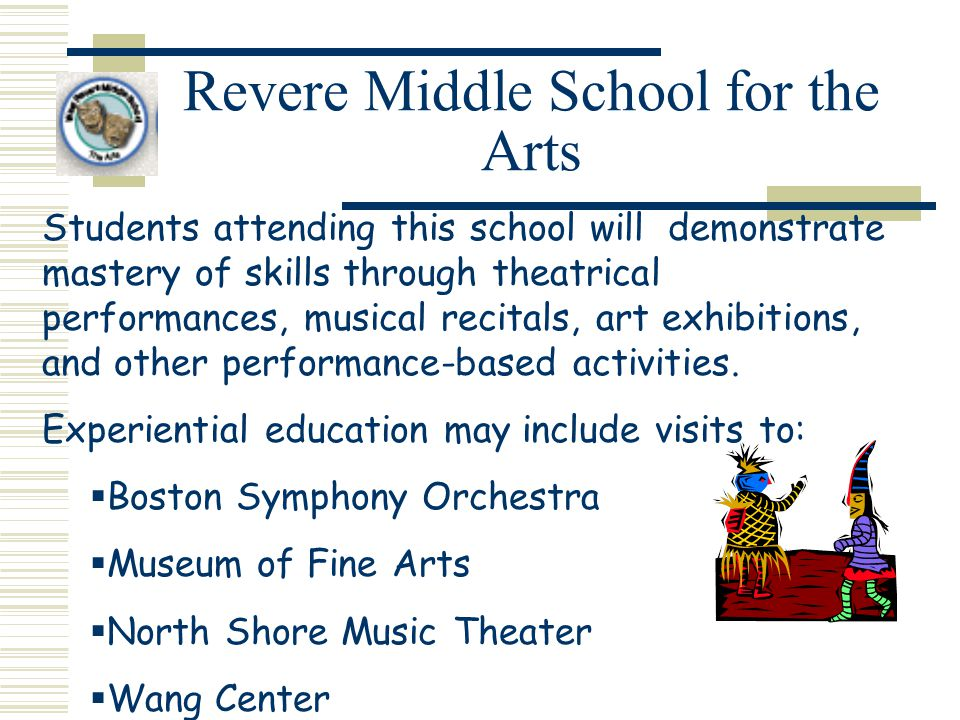 Revere Middle School for the Arts Students attending this school will demonstrate mastery of skills through theatrical performances, musical recitals, art exhibitions, and other performance-based activities.