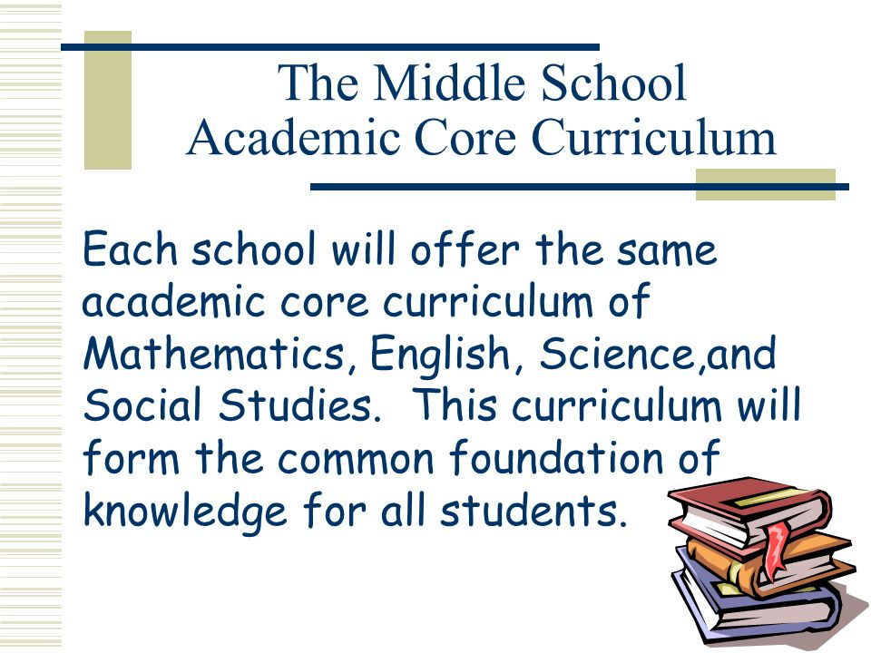 The Middle School Academic Core Curriculum Each school will offer the same academic core curriculum of Mathematics, English, Science,and Social Studies.