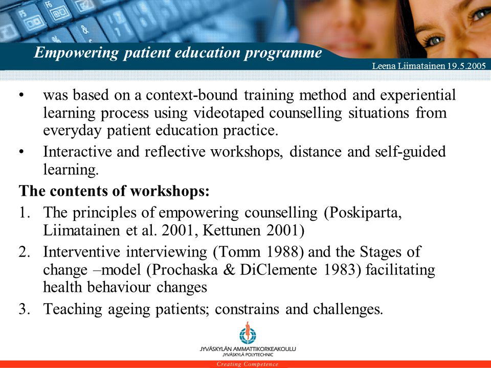Leena Liimatainen 19.5.2005 Empowering patient education programme was based on a context-bound training method and experiential learning process using videotaped counselling situations from everyday patient education practice.