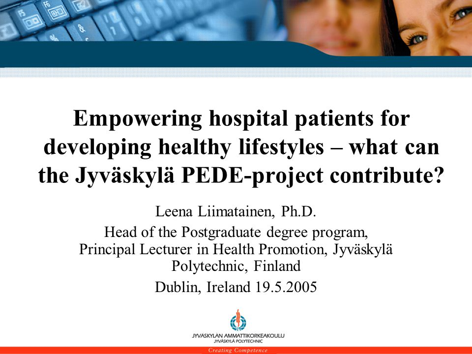 Leena Liimatainen 19.5.2005 Empowering hospital patients for developing healthy lifestyles – what can the Jyväskylä PEDE-project contribute.