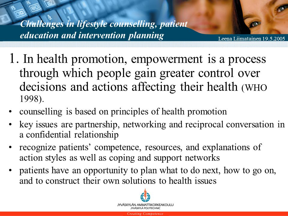 Leena Liimatainen 19.5.2005 Results: New empowering patient education practices Shelving with empowering material and model to support quitting smoking and treatment for nicotine addiction information desk (Health corner) at the internal medicine policlinic to support self care and self assessment (Diabetes prevention, Type 2 Diabetes Risk Test ) group counseling models for patients suffering from ischemic attack in the brain, rheumatoid arthritis, and for those needing dialysis treatment new counseling material, 40 electronic instruction for patients, and an instructional video film for children suffering from asthma quality criteria for patient education to be included in the care plan PBL-based diabetes education programme for nursing staff