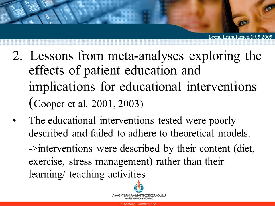 Leena Liimatainen 19.5.2005 2. Lessons from meta-analyses exploring the effects of patient education and implications for educational interventions (