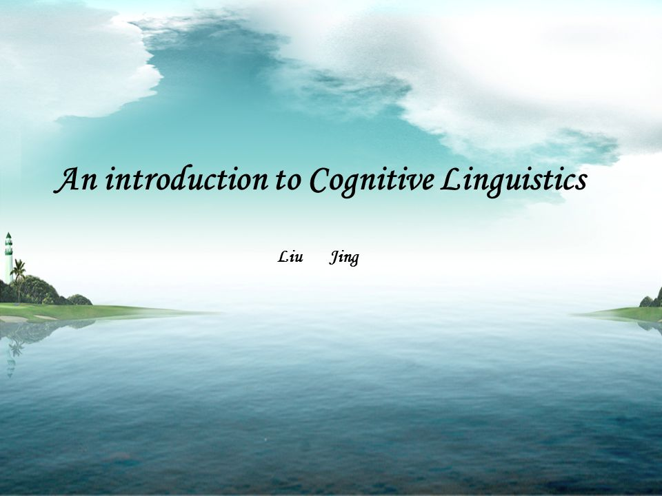 An introduction to Cognitive Linguistics Liu Jing