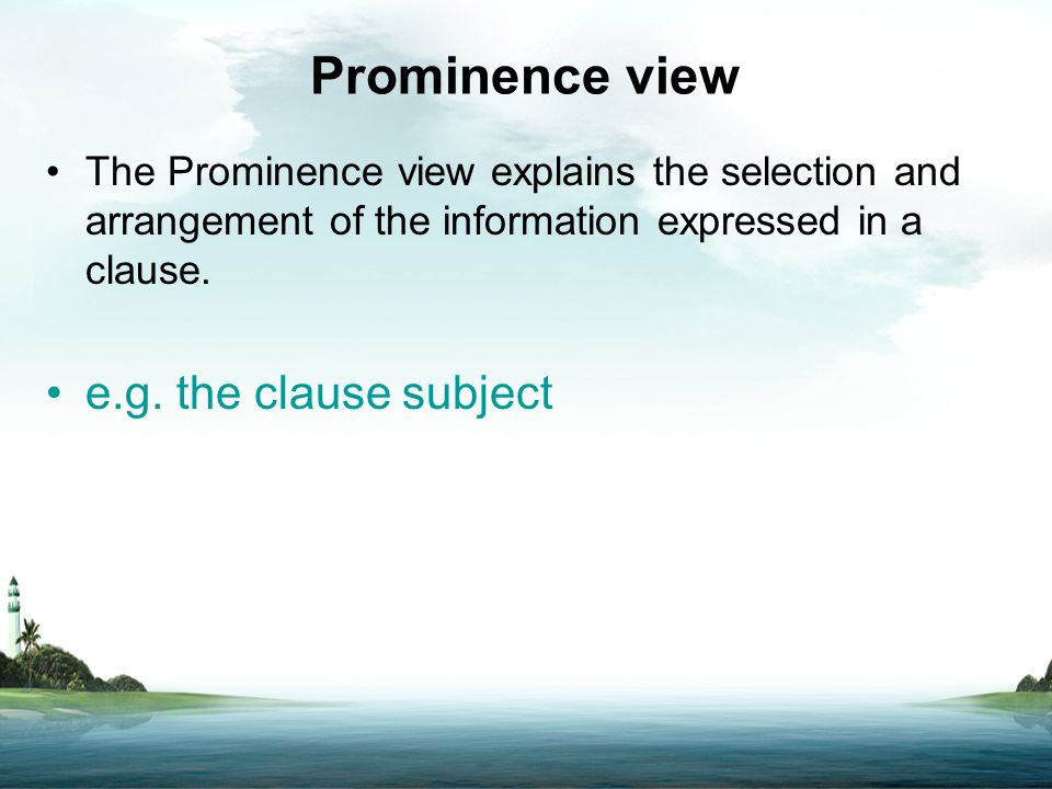 Prominence view The Prominence view explains the selection and arrangement of the information expressed in a clause. e.g. the clause subject