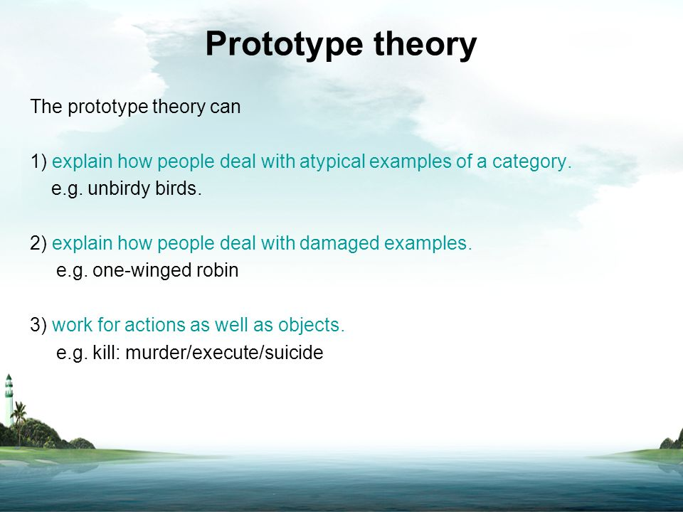 Prototype theory The prototype theory can 1) explain how people deal with atypical examples of a category. e.g. unbirdy birds. 2) explain how people d