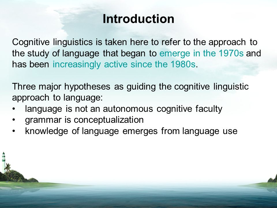 Introduction Cognitive linguistics is taken here to refer to the approach to the study of language that began to emerge in the 1970s and has been incr