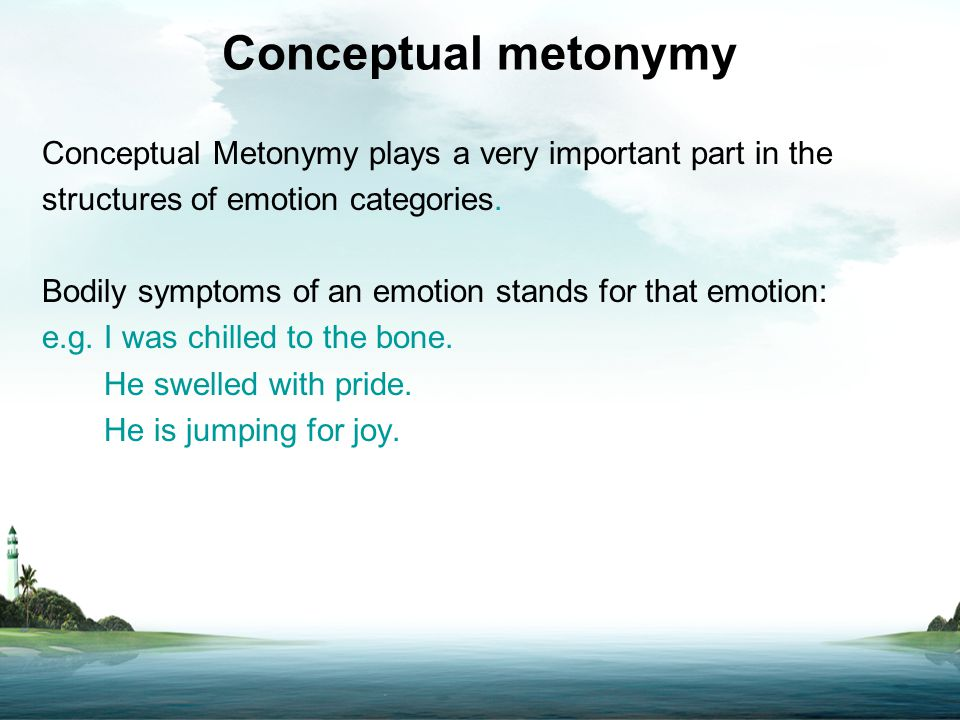 Conceptual metonymy Conceptual Metonymy plays a very important part in the structures of emotion categories. Bodily symptoms of an emotion stands for