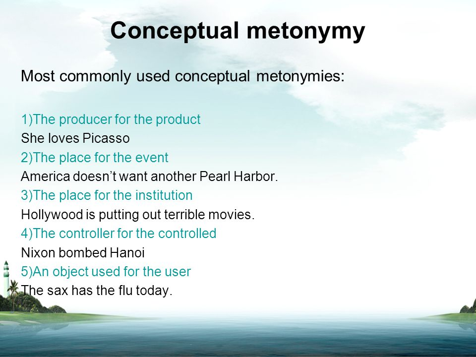 Conceptual metonymy Most commonly used conceptual metonymies: 1)The producer for the product She loves Picasso 2)The place for the event America doesn
