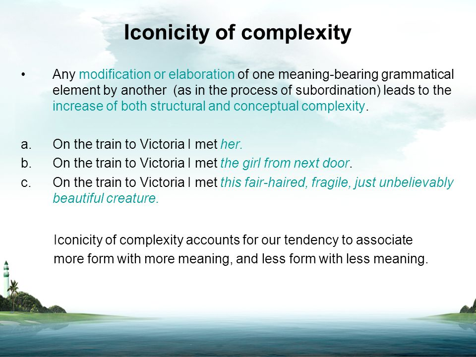 Iconicity of complexity Any modification or elaboration of one meaning-bearing grammatical element by another (as in the process of subordination) lea