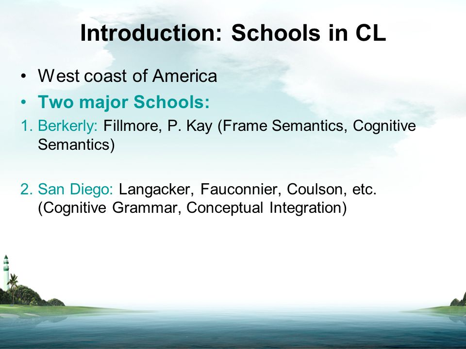 Introduction: Schools in CL West coast of America Two major Schools: 1.Berkerly: Fillmore, P. Kay (Frame Semantics, Cognitive Semantics) 2.San Diego: