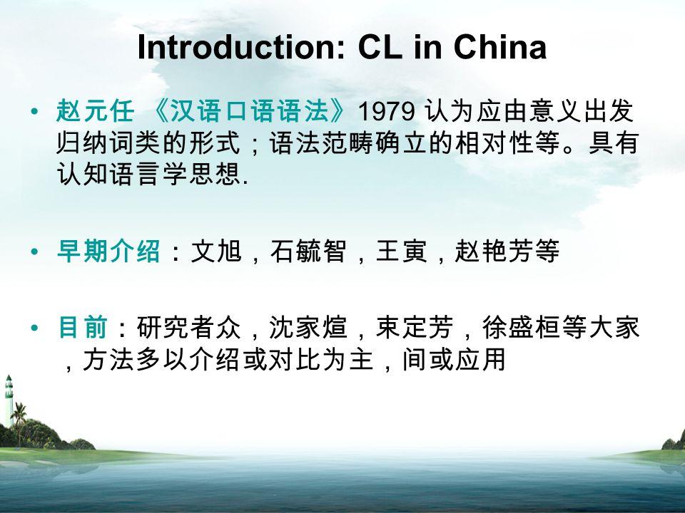 Introduction: CL in China 赵元任 《汉语口语语法》 1979 认为应由意义出发 归纳词类的形式;语法范畴确立的相对性等。具有 认知语言学思想.