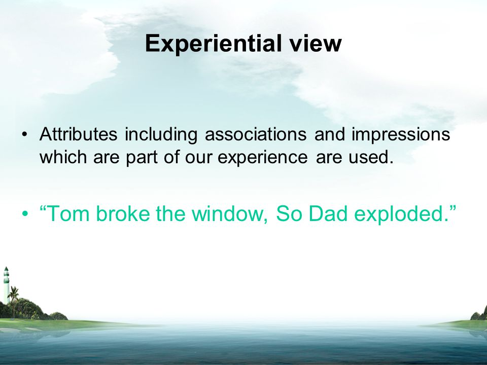 "Experiential view Attributes including associations and impressions which are part of our experience are used. ""Tom broke the window, So Dad exploded."