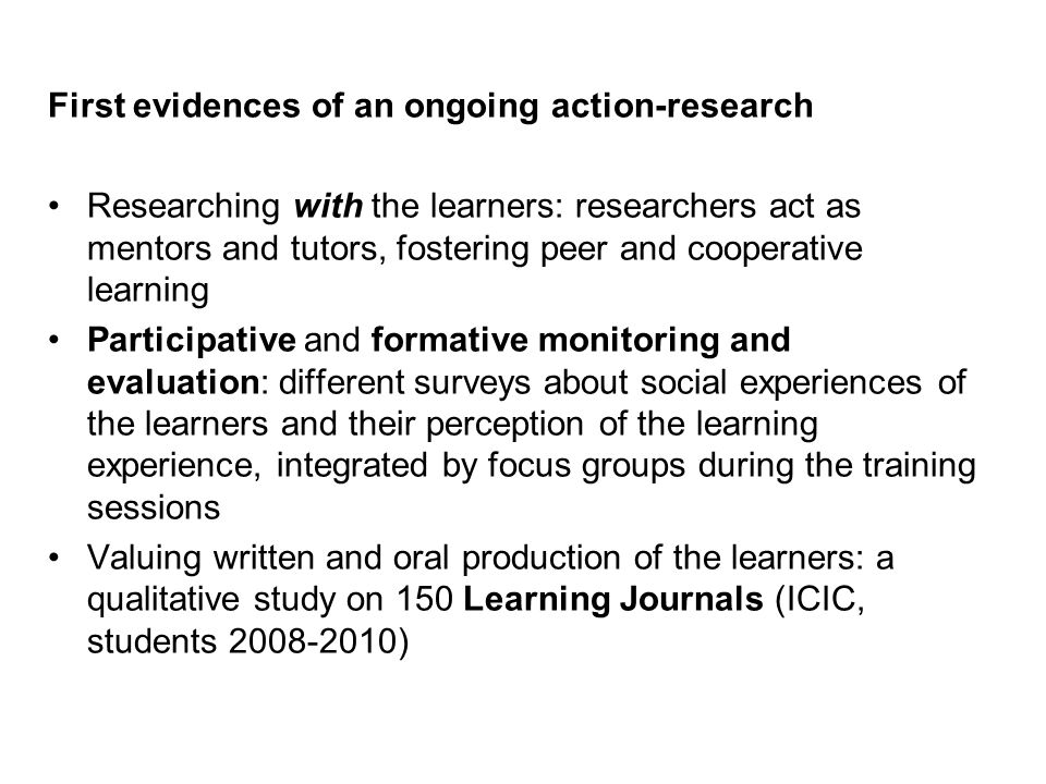 First evidences of an ongoing action-research Researching with the learners: researchers act as mentors and tutors, fostering peer and cooperative learning Participative and formative monitoring and evaluation: different surveys about social experiences of the learners and their perception of the learning experience, integrated by focus groups during the training sessions Valuing written and oral production of the learners: a qualitative study on 150 Learning Journals (ICIC, students 2008-2010) Intercultural Counselling and Education in the Global World