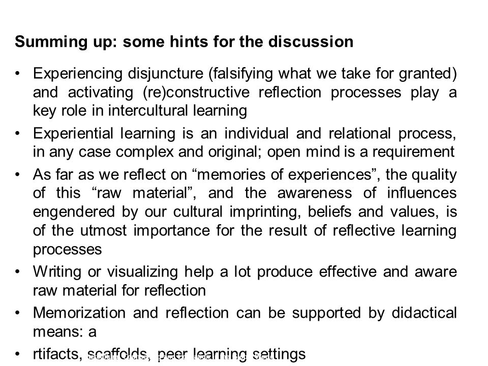 Summing up: some hints for the discussion Experiencing disjuncture (falsifying what we take for granted) and activating (re)constructive reflection processes play a key role in intercultural learning Experiential learning is an individual and relational process, in any case complex and original; open mind is a requirement As far as we reflect on memories of experiences , the quality of this raw material , and the awareness of influences engendered by our cultural imprinting, beliefs and values, is of the utmost importance for the result of reflective learning processes Writing or visualizing help a lot produce effective and aware raw material for reflection Memorization and reflection can be supported by didactical means: a rtifacts, scaffolds, peer learning settings Intercultural Counselling and Education in the Global World