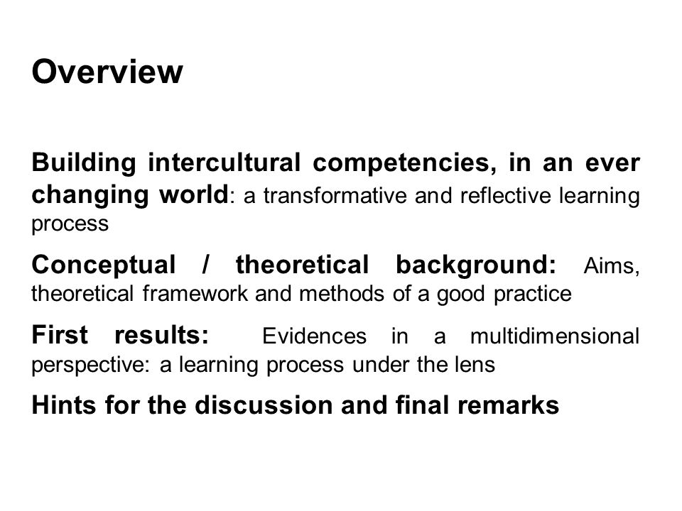 Intercultural Counselling and Education in the Global World Overview Building intercultural competencies, in an ever changing world : a transformative and reflective learning process Conceptual / theoretical background: Aims, theoretical framework and methods of a good practice First results: Evidences in a multidimensional perspective: a learning process under the lens Hints for the discussion and final remarks