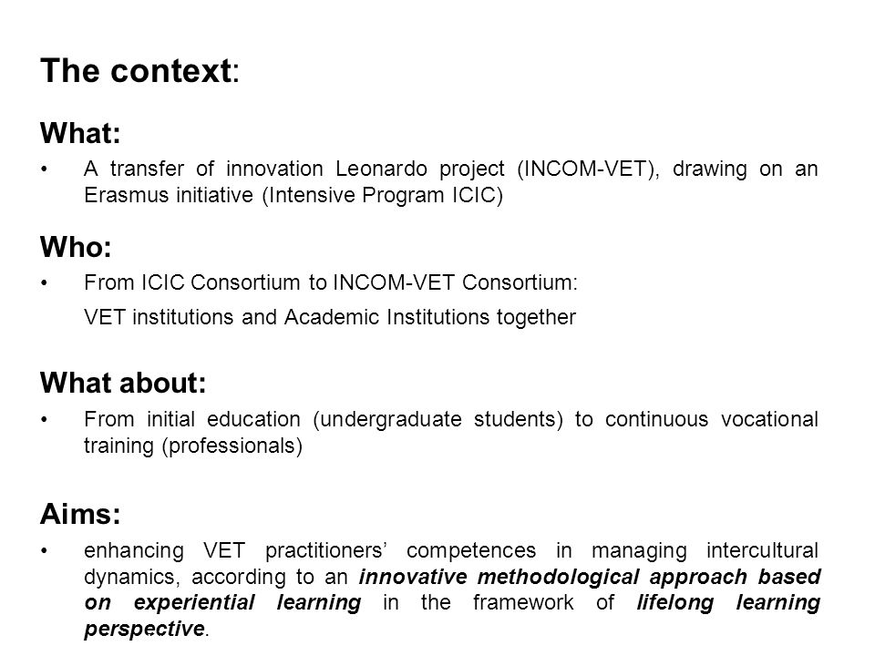 The context: What: A transfer of innovation Leonardo project (INCOM-VET), drawing on an Erasmus initiative (Intensive Program ICIC) Who: From ICIC Consortium to INCOM-VET Consortium: VET institutions and Academic Institutions together What about: From initial education (undergraduate students) to continuous vocational training (professionals) Aims: enhancing VET practitioners' competences in managing intercultural dynamics, according to an innovative methodological approach based on experiential learning in the framework of lifelong learning perspective.