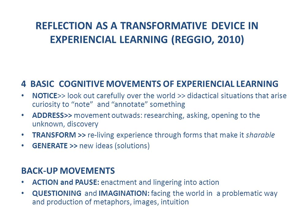 REFLECTION AS A TRANSFORMATIVE DEVICE IN EXPERIENCIAL LEARNING (REGGIO, 2010) 4 BASIC COGNITIVE MOVEMENTS OF EXPERIENCIAL LEARNING NOTICE>> look out carefully over the world >> didactical situations that arise curiosity to note and annotate something ADDRESS>> movement outwads: researching, asking, opening to the unknown, discovery TRANSFORM >> re-living experience through forms that make it sharable GENERATE >> new ideas (solutions) BACK-UP MOVEMENTS ACTION and PAUSE: enactment and lingering into action QUESTIONING and IMAGINATION: facing the world in a problematic way and production of metaphors, images, intuition