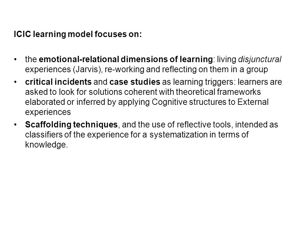 ICIC learning model focuses on: the emotional-relational dimensions of learning: living disjunctural experiences (Jarvis), re-working and reflecting on them in a group critical incidents and case studies as learning triggers: learners are asked to look for solutions coherent with theoretical frameworks elaborated or inferred by applying Cognitive structures to External experiences Scaffolding techniques, and the use of reflective tools, intended as classifiers of the experience for a systematization in terms of knowledge.